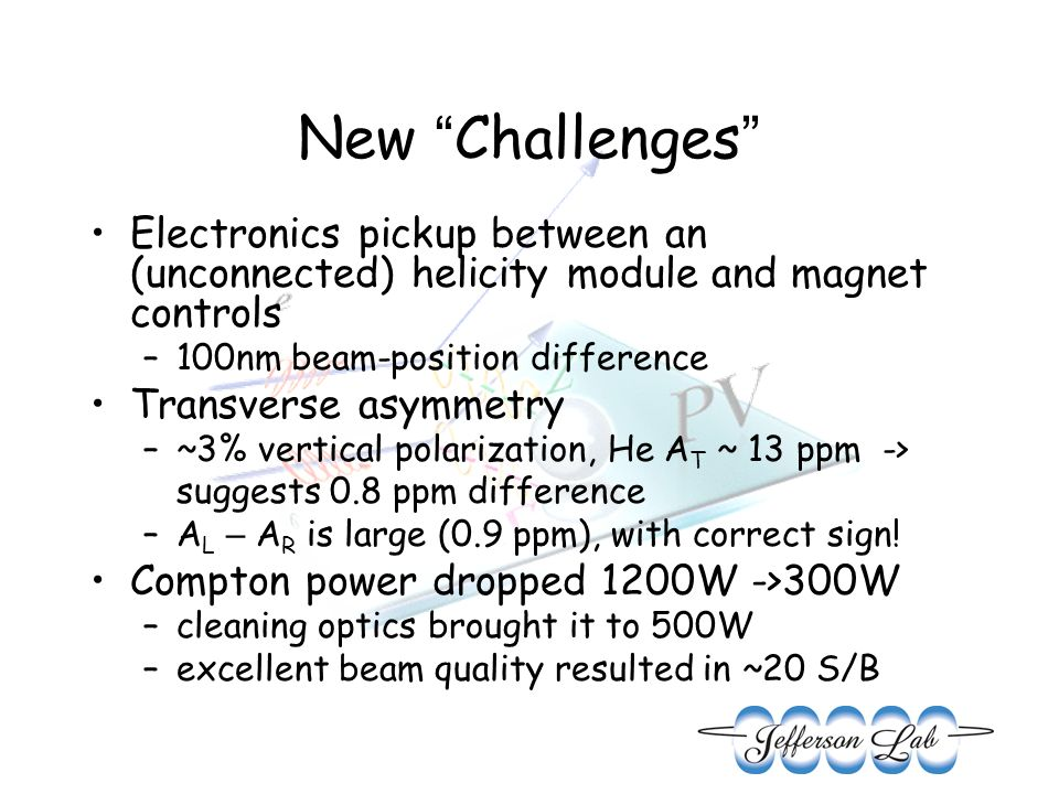 New Challenges Electronics pickup between an (unconnected) helicity module and magnet controls –100nm beam-position difference Transverse asymmetry –~