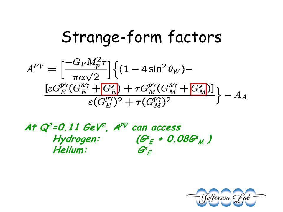 Strange-form factors At Q 2 =0.11 GeV 2, A PV can access Hydrogen: (G s E + 0.08G s M ) Helium:G s E