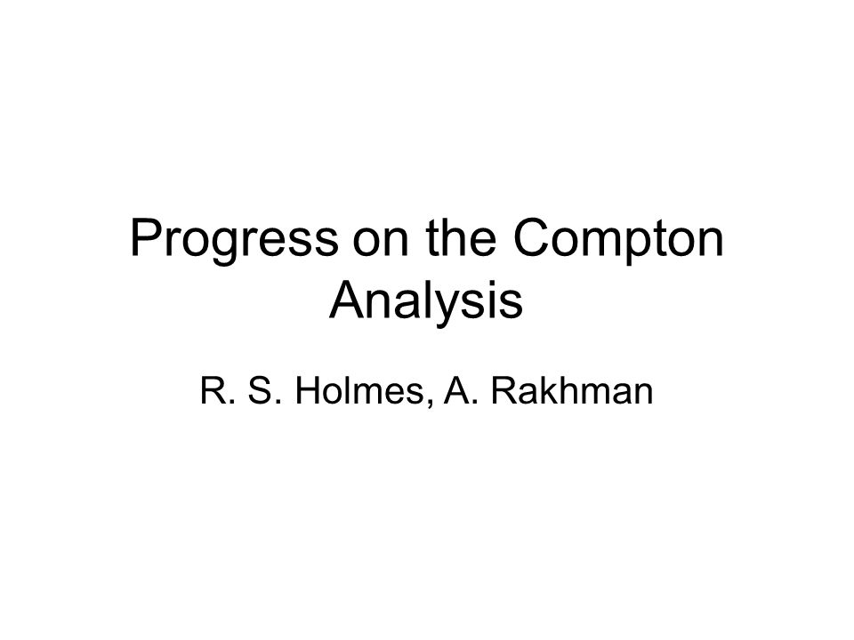 Progress on the Compton Analysis R. S. Holmes, A. Rakhman