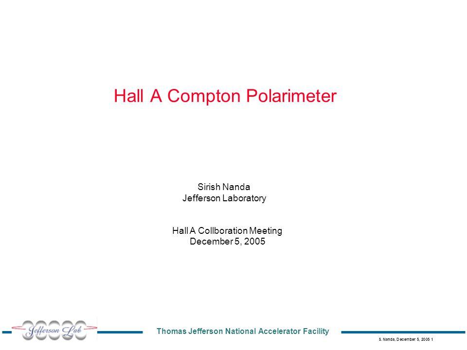 Thomas Jefferson National Accelerator Facility S. Nanda, December 5, 2005 1 Hall A Compton Polarimeter Sirish Nanda Jefferson Laboratory Hall A Collbo