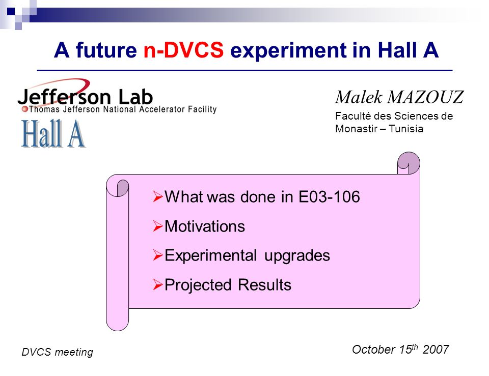 A future n-DVCS experiment in Hall A Malek MAZOUZ October 15 th 2007 What was done in E Motivations Experimental upgrades Projected Results DVCS meeting Faculté des Sciences de Monastir – Tunisia