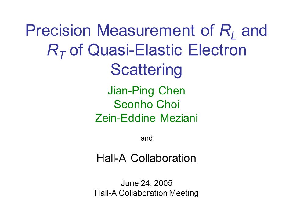 Precision Measurement of R L and R T of Quasi-Elastic Electron Scattering Jian-Ping Chen Seonho Choi Zein-Eddine Meziani and Hall-A Collaboration June 24, 2005 Hall-A Collaboration Meeting