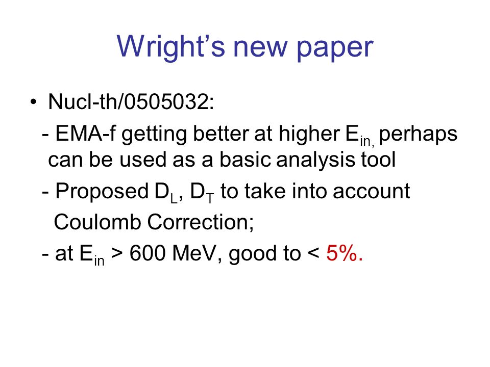 Wrights new paper Nucl-th/0505032: - EMA-f getting better at higher E in, perhaps can be used as a basic analysis tool - Proposed D L, D T to take into account Coulomb Correction; - at E in > 600 MeV, good to < 5%.