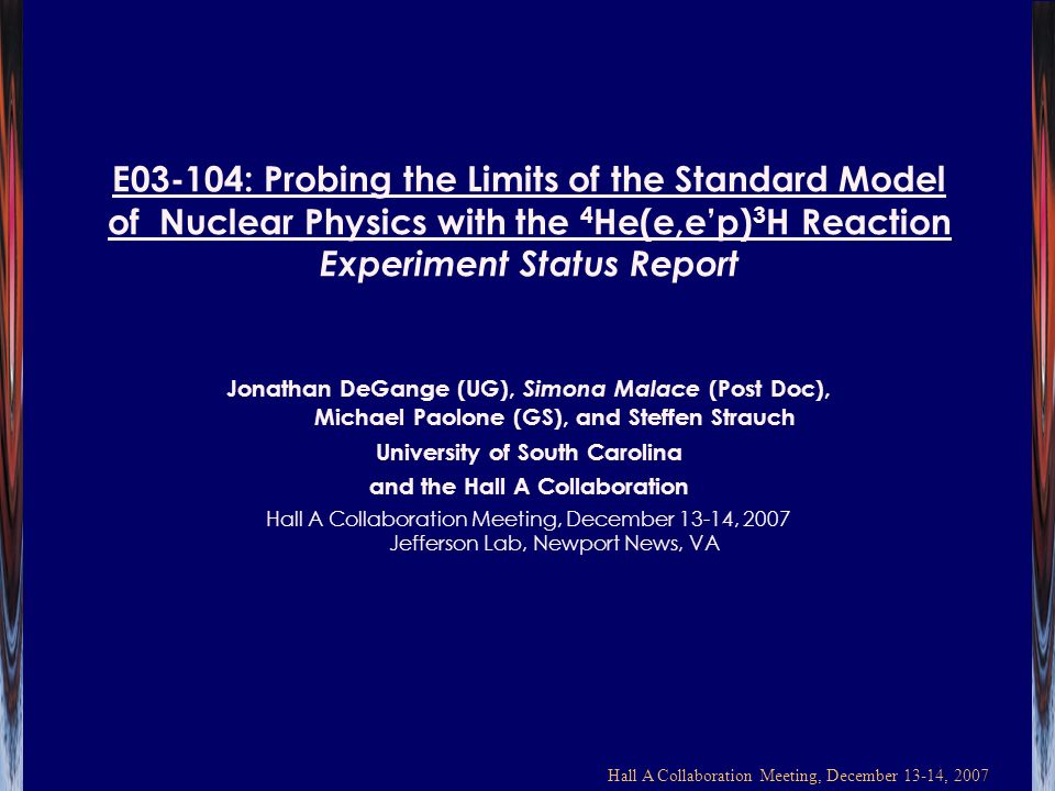 Hall A Collaboration Meeting, December 13-14, 2007 E03-104: Probing the Limits of the Standard Model of Nuclear Physics with the 4 He(e,ep) 3 H Reaction Experiment Status Report Jonathan DeGange (UG), Simona Malace (Post Doc), Michael Paolone (GS), and Steffen Strauch University of South Carolina and the Hall A Collaboration Hall A Collaboration Meeting, December 13-14, 2007 Jefferson Lab, Newport News, VA