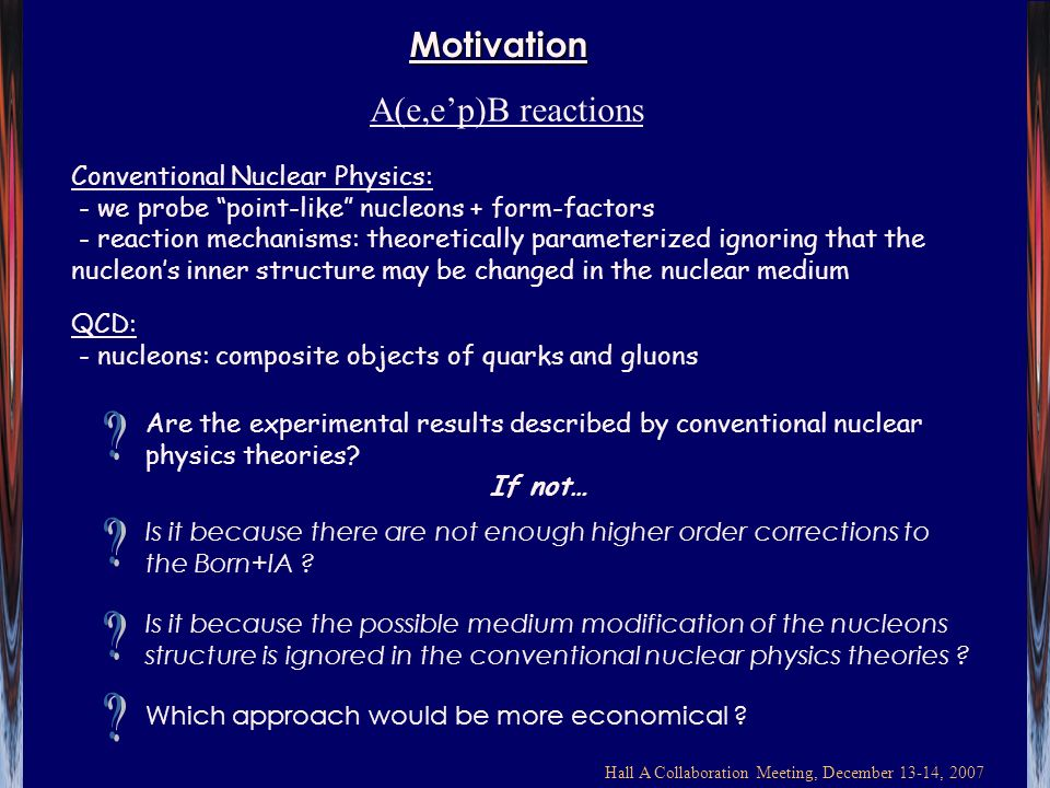 Hall A Collaboration Meeting, December 13-14, 2007 Motivation Conventional Nuclear Physics: - we probe point-like nucleons + form-factors - reaction mechanisms: theoretically parameterized ignoring that the nucleons inner structure may be changed in the nuclear medium QCD: - nucleons: composite objects of quarks and gluons A(e,ep)B reactions Is it because the possible medium modification of the nucleons structure is ignored in the conventional nuclear physics theories .