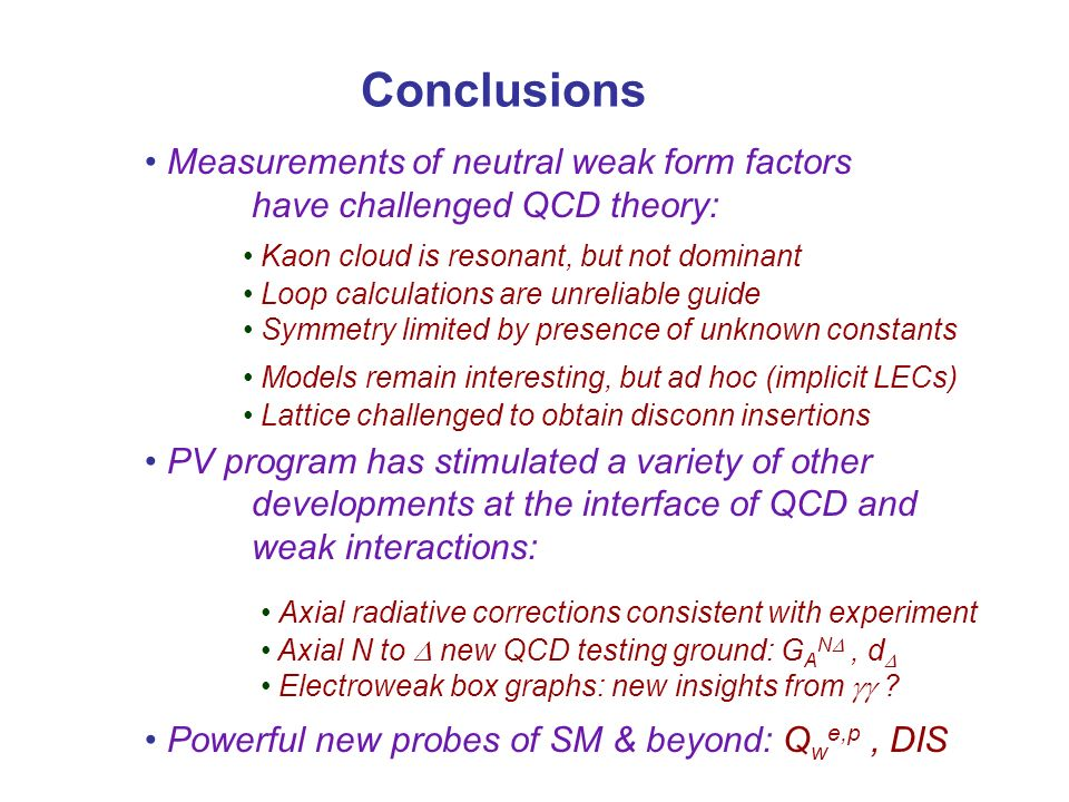 Conclusions Measurements of neutral weak form factors have challenged QCD theory: PV program has stimulated a variety of other developments at the interface of QCD and weak interactions: Powerful new probes of SM & beyond: Q w e,p, DIS Kaon cloud is resonant, but not dominant Loop calculations are unreliable guide Symmetry limited by presence of unknown constants Models remain interesting, but ad hoc (implicit LECs) Lattice challenged to obtain disconn insertions Axial radiative corrections consistent with experiment Axial N to new QCD testing ground: G A N, d Electroweak box graphs: new insights from