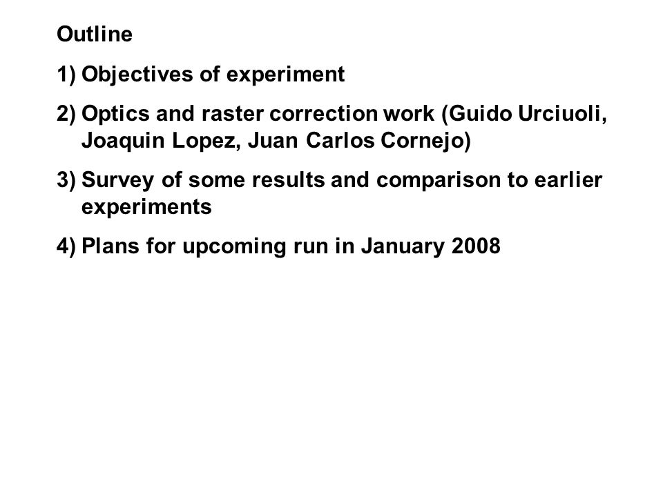 Outline 1)Objectives of experiment 2)Optics and raster correction work (Guido Urciuoli, Joaquin Lopez, Juan Carlos Cornejo) 3)Survey of some results and comparison to earlier experiments 4)Plans for upcoming run in January 2008