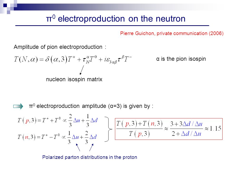 π 0 electroproduction on the neutron Pierre Guichon, private communication (2006) Amplitude of pion electroproduction : α is the pion isospin nucleon isospin matrix π 0 electroproduction amplitude (α=3) is given by : Polarized parton distributions in the proton