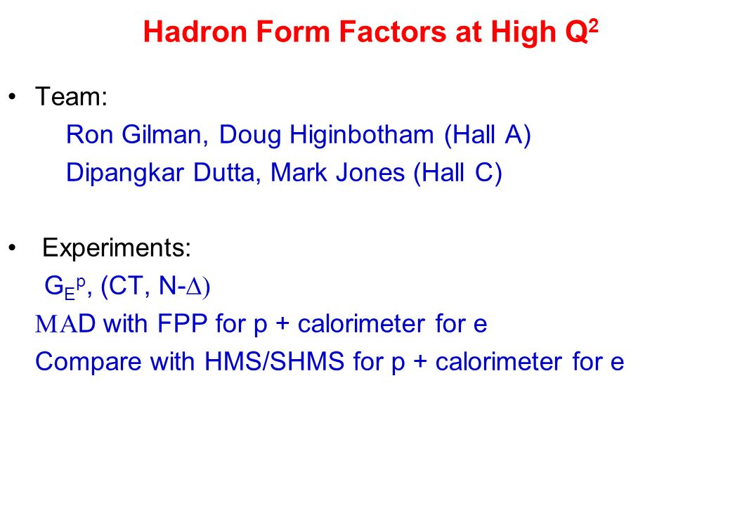 Hadron Form Factors at High Q 2 Team: Ron Gilman, Doug Higinbotham (Hall A) Dipangkar Dutta, Mark Jones (Hall C) Experiments: G E p, (CT, N- D with FP