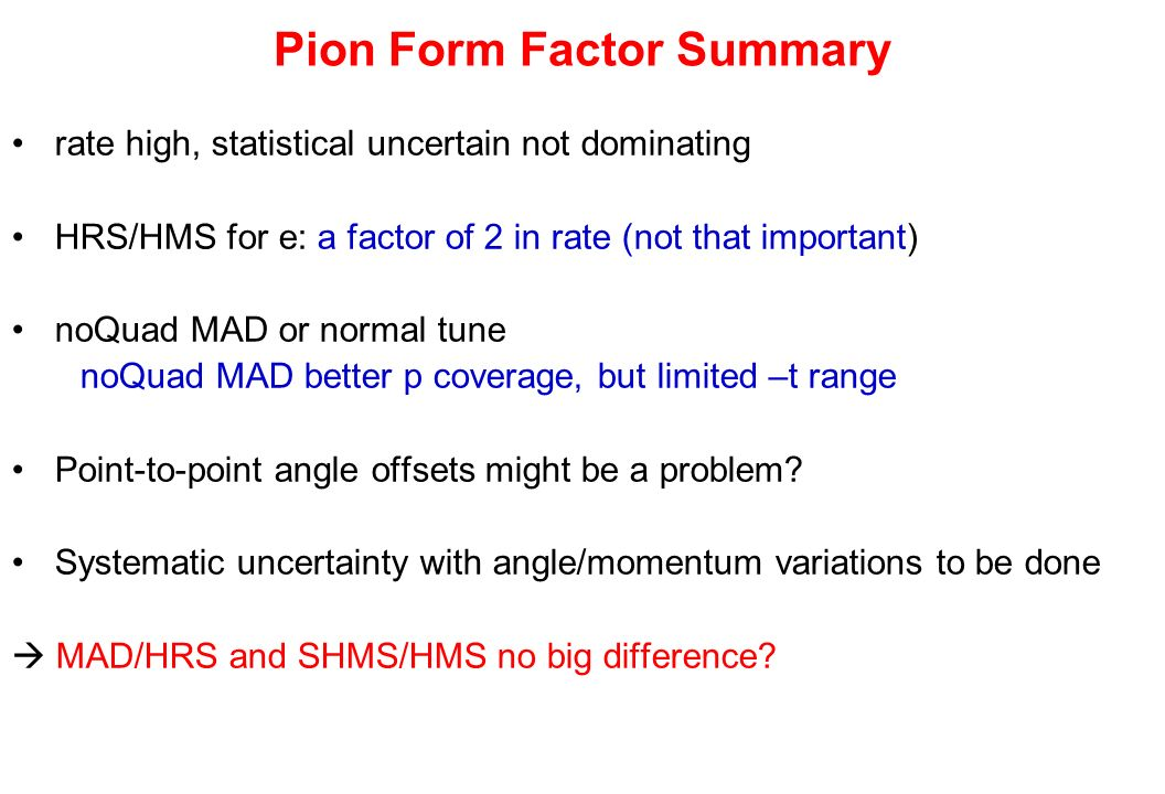 Pion Form Factor Summary rate high, statistical uncertain not dominating HRS/HMS for e: a factor of 2 in rate (not that important) noQuad MAD or norma