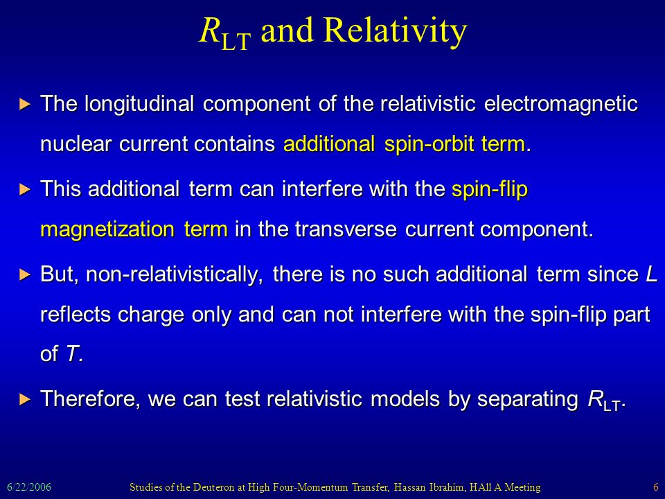 6/22/2006Studies of the Deuteron at High Four-Momentum Transfer, Hassan Ibrahim, HAll A Meeting6 R LT and Relativity The longitudinal component of the relativistic electromagnetic nuclear current contains additional spin-orbit term.