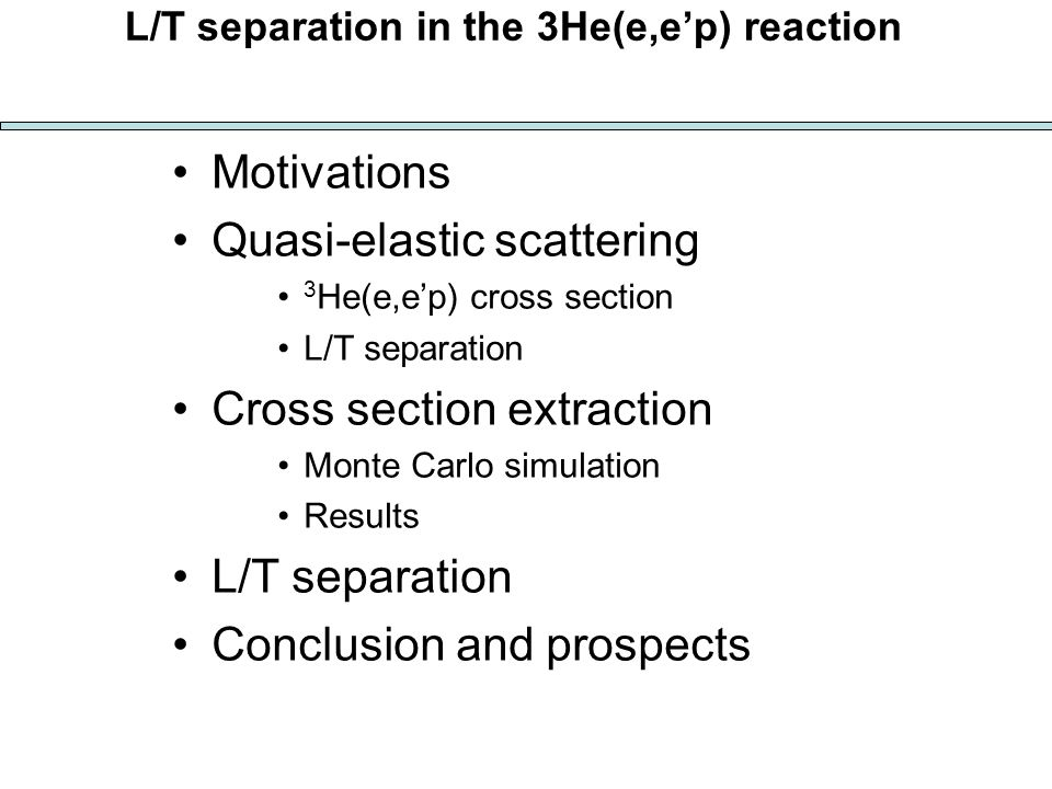 L/T separation in the 3He(e,ep) reaction Motivations Quasi-elastic scattering 3 He(e,ep) cross section L/T separation Cross section extraction Monte Carlo simulation Results L/T separation Conclusion and prospects
