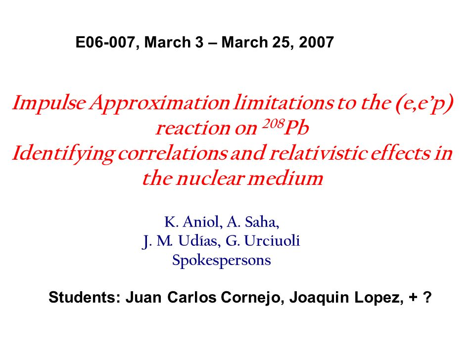Impulse Approximation limitations to the (e,ep) reaction on 208 Pb Identifying correlations and relativistic effects in the nuclear medium E06-007, March 3 – March 25, 2007 K.