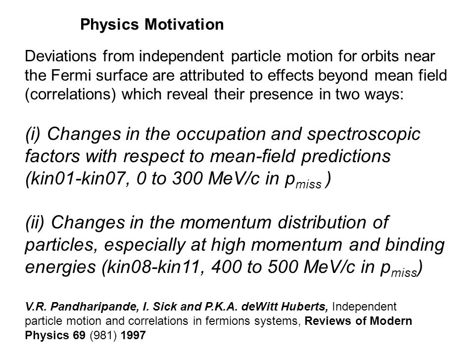 Deviations from independent particle motion for orbits near the Fermi surface are attributed to effects beyond mean field (correlations) which reveal their presence in two ways: (i) Changes in the occupation and spectroscopic factors with respect to mean-field predictions (kin01-kin07, 0 to 300 MeV/c in p miss ) (ii) Changes in the momentum distribution of particles, especially at high momentum and binding energies (kin08-kin11, 400 to 500 MeV/c in p miss ) V.R.