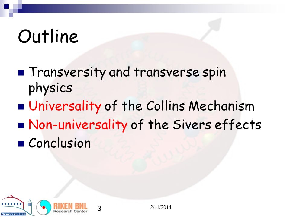 3 2/11/2014 Outline Transversity and transverse spin physics Universality of the Collins Mechanism Non-universality of the Sivers effects Conclusion