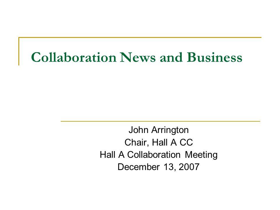 Collaboration News and Business John Arrington Chair, Hall A CC Hall A Collaboration Meeting December 13, 2007