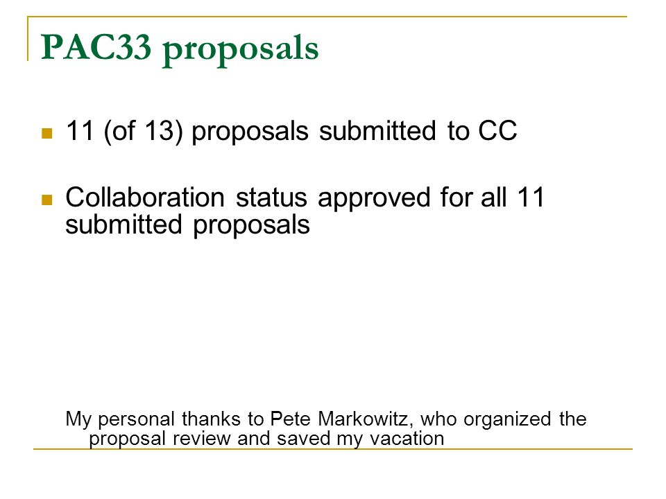 PAC33 proposals 11 (of 13) proposals submitted to CC Collaboration status approved for all 11 submitted proposals My personal thanks to Pete Markowitz, who organized the proposal review and saved my vacation