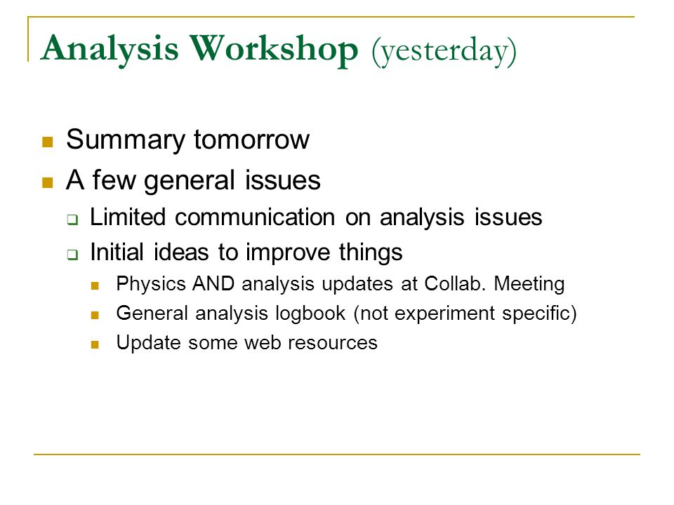 Analysis Workshop (yesterday) Summary tomorrow A few general issues Limited communication on analysis issues Initial ideas to improve things Physics A