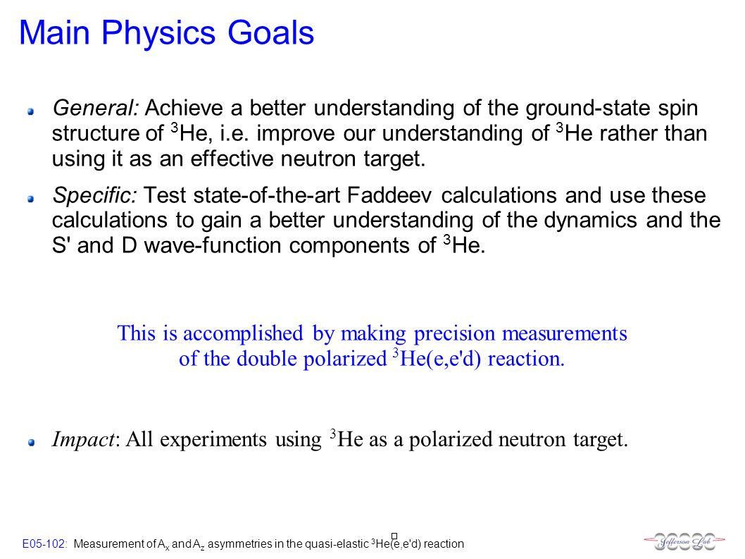 E05-102: Measurement of A x and A z asymmetries in the quasi-elastic 3 He(e,e d) reaction Main Physics Goals General: Achieve a better understanding of the ground-state spin structure of 3 He, i.e.