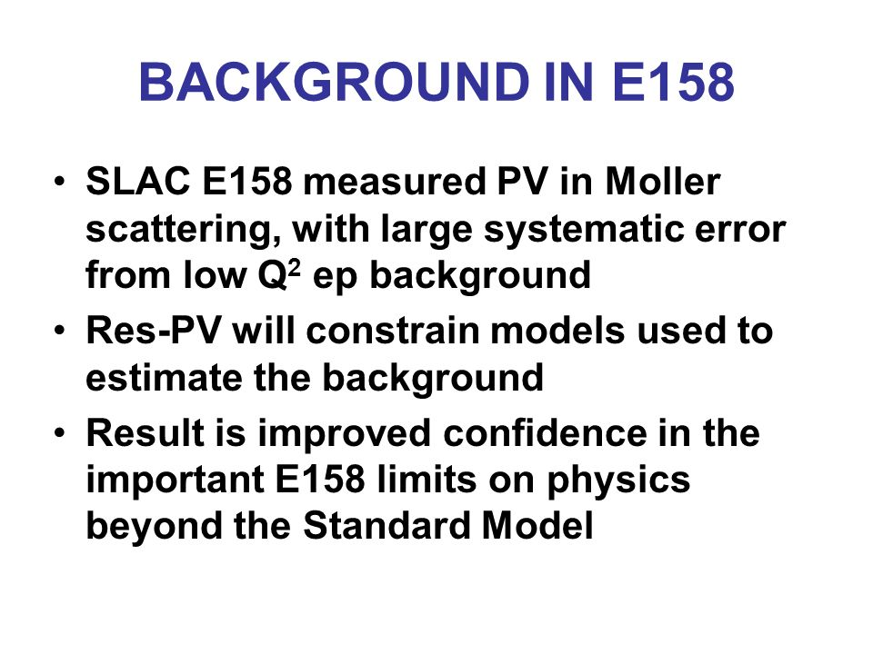 BACKGROUND IN E158 SLAC E158 measured PV in Moller scattering, with large systematic error from low Q 2 ep background Res-PV will constrain models used to estimate the background Result is improved confidence in the important E158 limits on physics beyond the Standard Model