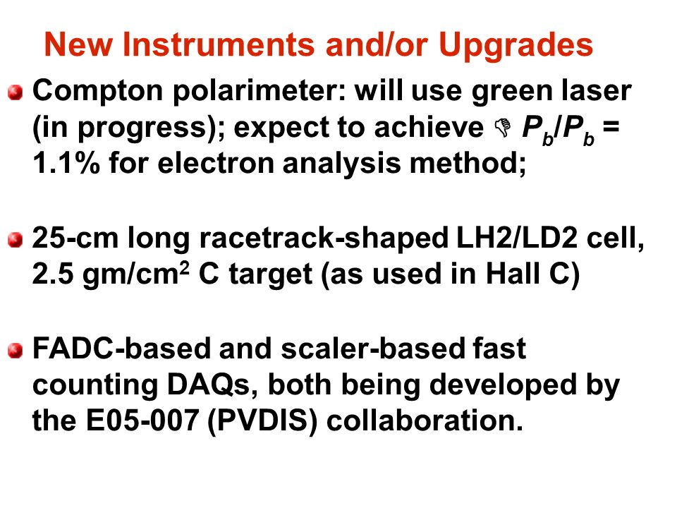 New Instruments and/or Upgrades Compton polarimeter: will use green laser (in progress); expect to achieve D P b /P b = 1.1% for electron analysis method; 25-cm long racetrack-shaped LH2/LD2 cell, 2.5 gm/cm 2 C target (as used in Hall C) FADC-based and scaler-based fast counting DAQs, both being developed by the E05-007 (PVDIS) collaboration.