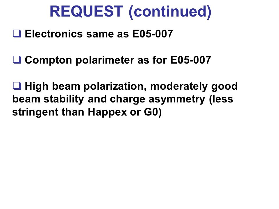 REQUEST (continued) Electronics same as E05-007 Compton polarimeter as for E05-007 High beam polarization, moderately good beam stability and charge a