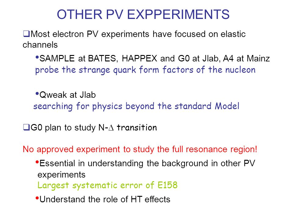 OTHER PV EXPPERIMENTS Most electron PV experiments have focused on elastic channels SAMPLE at BATES, HAPPEX and G0 at Jlab, A4 at Mainz probe the stra