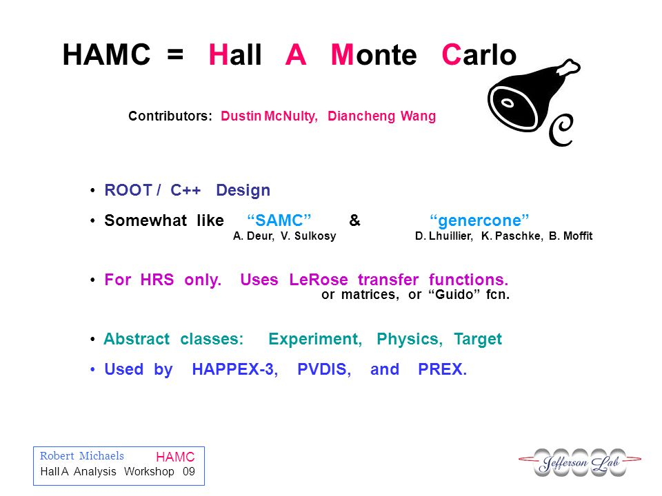 Robert Michaels HAMC Hall A Analysis Workshop 09 C HAMC = Hall A Monte Carlo ROOT / C++ Design Somewhat like SAMC & genercone For HRS only.