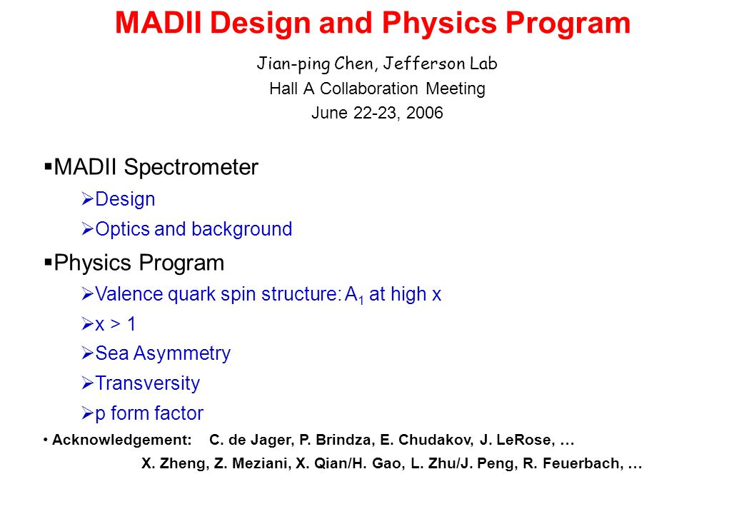 MADII Design and Physics Program Jian-ping Chen, Jefferson Lab Hall A Collaboration Meeting June 22-23, 2006 MADII Spectrometer Design Optics and background Physics Program Valence quark spin structure: A 1 at high x x > 1 Sea Asymmetry Transversity p form factor Acknowledgement: C.