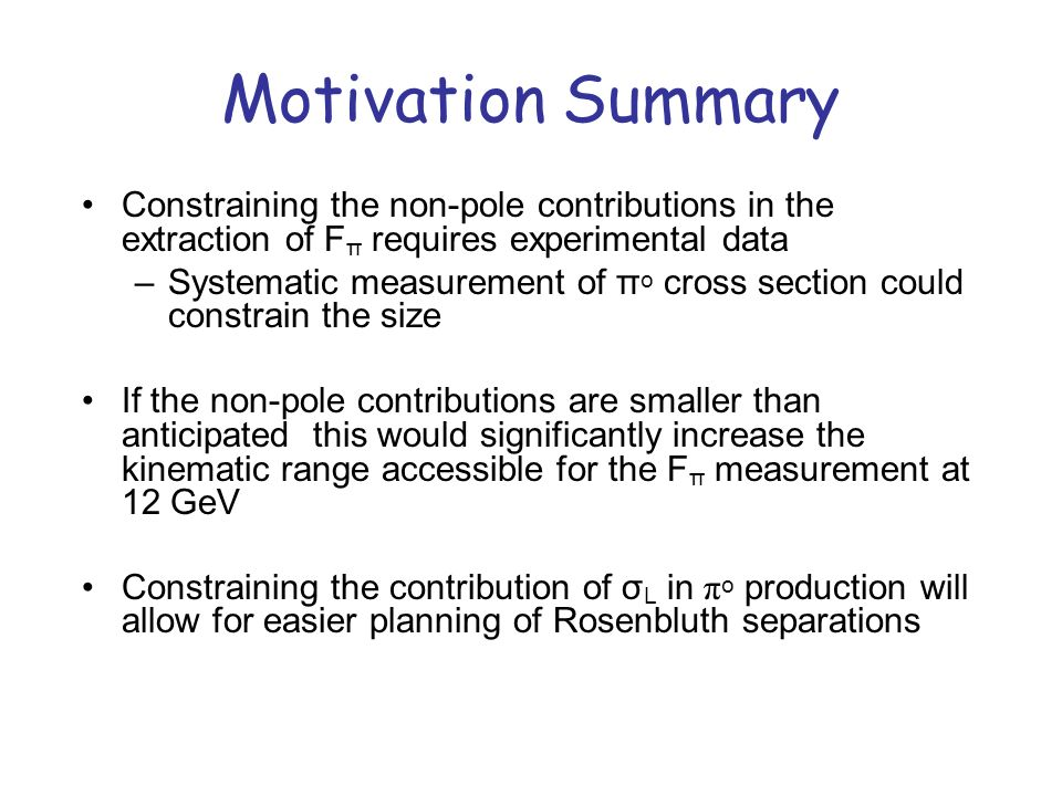 Motivation Summary Constraining the non-pole contributions in the extraction of F π requires experimental data –Systematic measurement of π o cross section could constrain the size If the non-pole contributions are smaller than anticipated this would significantly increase the kinematic range accessible for the F π measurement at 12 GeV Constraining the contribution of σ L in π o production will allow for easier planning of Rosenbluth separations