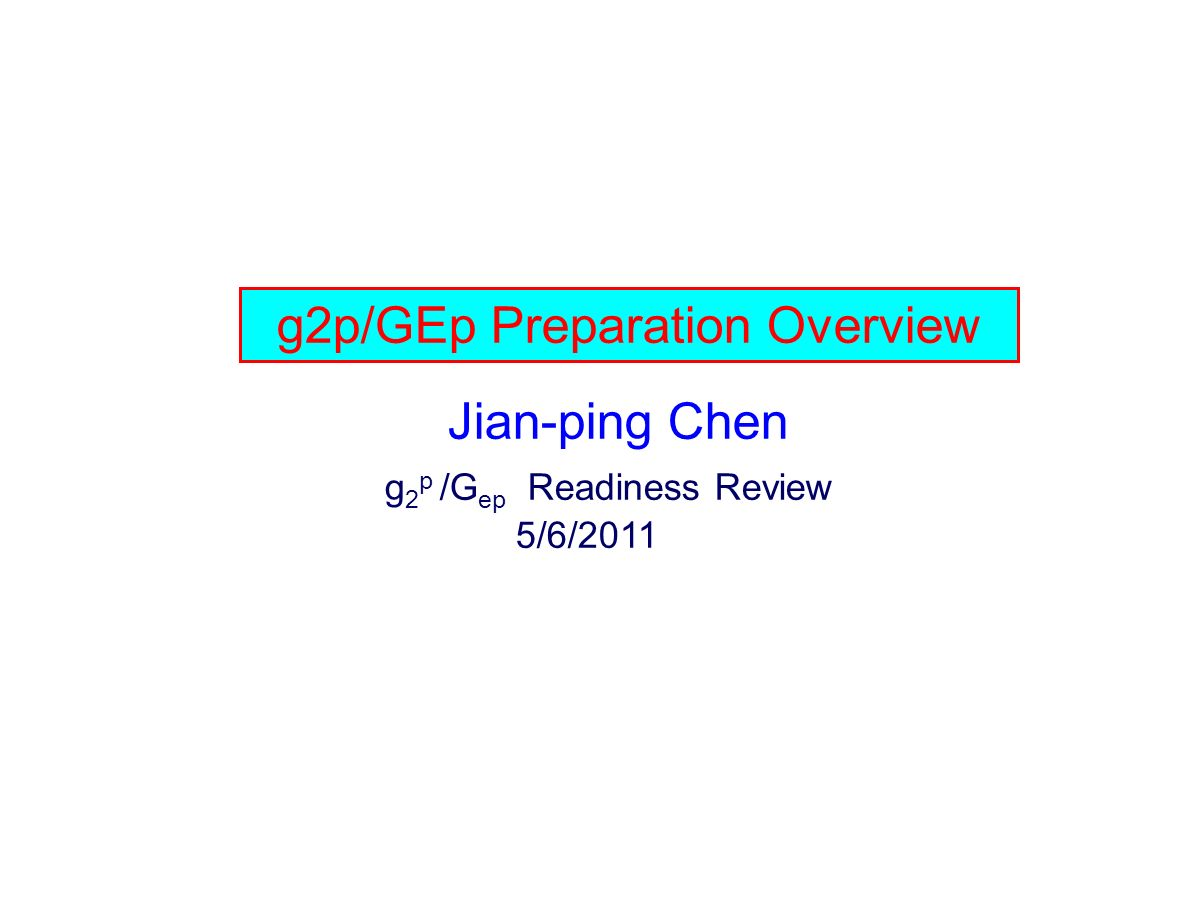 g2p/GEp Preparation Overview Jian-ping Chen g 2 p /G ep Readiness Review 5/6/2011