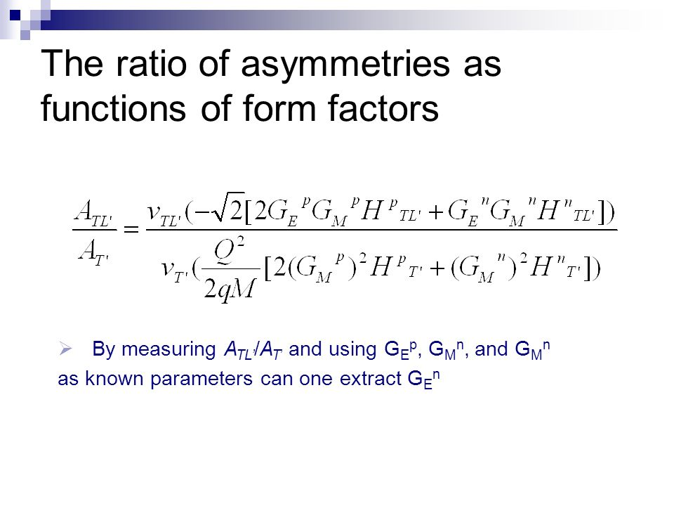 The ratio of asymmetries as functions of form factors By measuring A TL /A T and using G E p, G M n, and G M n as known parameters can one extract G E n