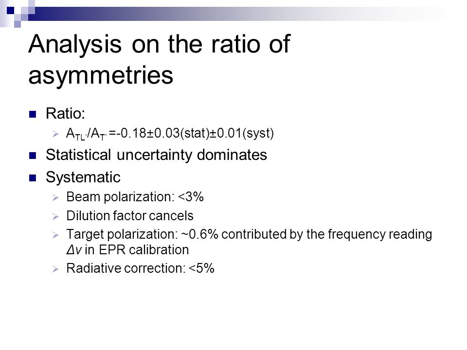 Analysis on the ratio of asymmetries Ratio: A TL /A T =-0.18±0.03(stat)±0.01(syst) Statistical uncertainty dominates Systematic Beam polarization: <3% Dilution factor cancels Target polarization: ~0.6% contributed by the frequency reading Δν in EPR calibration Radiative correction: <5%