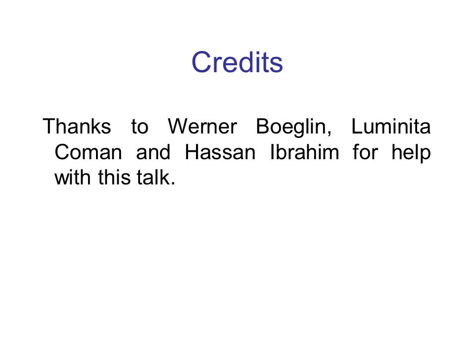 Credits Thanks to Werner Boeglin, Luminita Coman and Hassan Ibrahim for help with this talk.