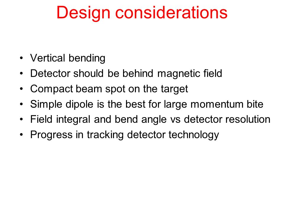 Design considerations Vertical bending Detector should be behind magnetic field Compact beam spot on the target Simple dipole is the best for large mo
