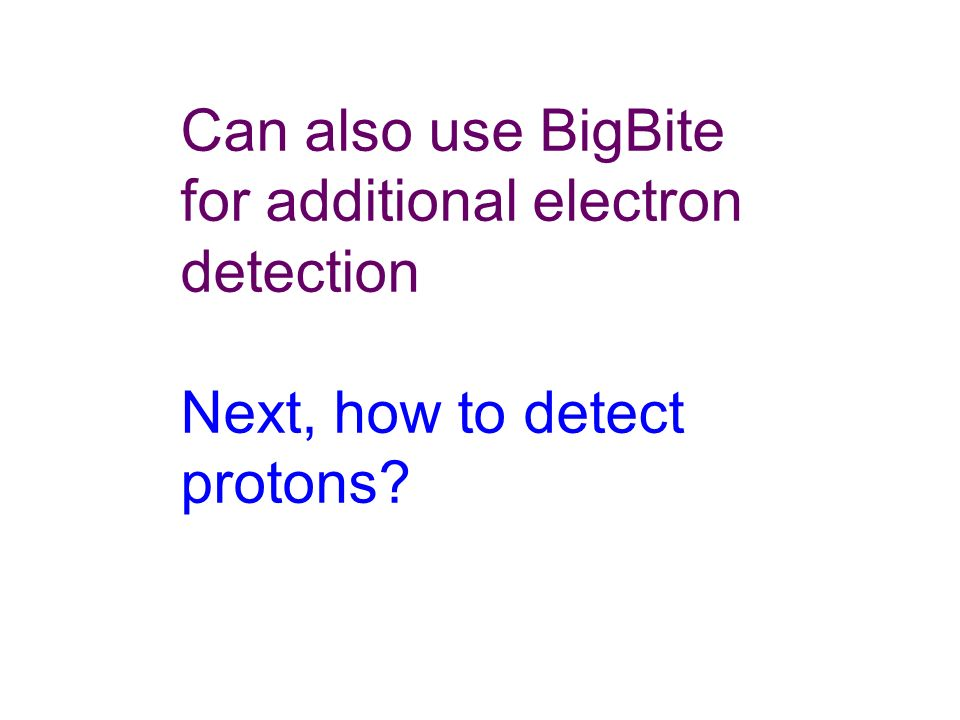 Can also use BigBite for additional electron detection Next, how to detect protons?