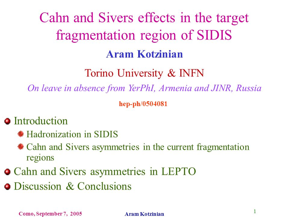 1 Como, September 7, 2005 Aram Kotzinian Cahn and Sivers effects in the target fragmentation region of SIDIS Introduction Hadronization in SIDIS Cahn and Sivers asymmetries in the current fragmentation regions Cahn and Sivers asymmetries in LEPTO Discussion & Conclusions Aram Kotzinian Torino University & INFN On leave in absence from YerPhI, Armenia and JINR, Russia hep-ph/0504081