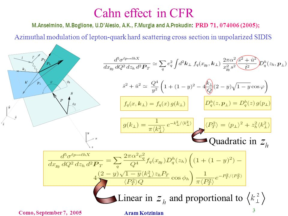 3 Como, September 7, 2005 Aram Kotzinian Cahn effect in CFR Quadratic in M.Anselmino, M.Boglione, U.DAlesio, A.K., F.Murgia and A.Prokudin: PRD 71, 074006 (2005); Linear in and proportional to Azimuthal modulation of lepton-quark hard scattering cross section in unpolarized SIDIS