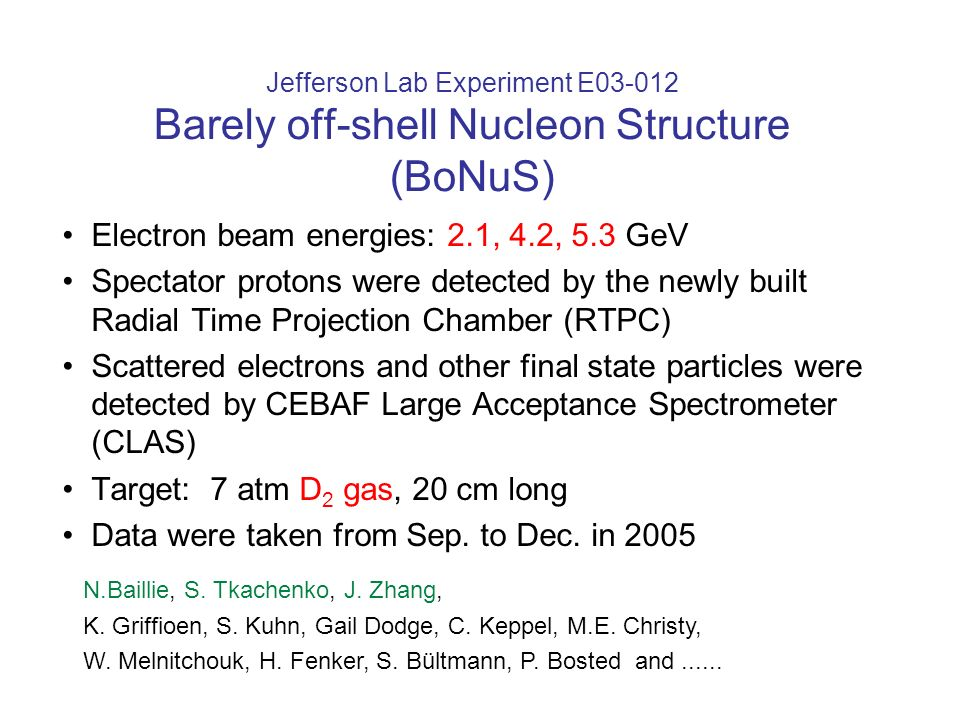 Jefferson Lab Experiment E03-012 Barely off-shell Nucleon Structure (BoNuS) Electron beam energies: 2.1, 4.2, 5.3 GeV Spectator protons were detected by the newly built Radial Time Projection Chamber (RTPC) Scattered electrons and other final state particles were detected by CEBAF Large Acceptance Spectrometer (CLAS) Target: 7 atm D 2 gas, 20 cm long Data were taken from Sep.