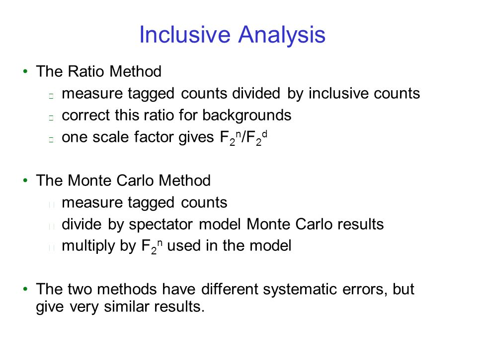 Inclusive Analysis The Ratio Method measure tagged counts divided by inclusive counts correct this ratio for backgrounds one scale factor gives F 2 n /F 2 d The Monte Carlo Method measure tagged counts divide by spectator model Monte Carlo results multiply by F 2 n used in the model The two methods have different systematic errors, but give very similar results.