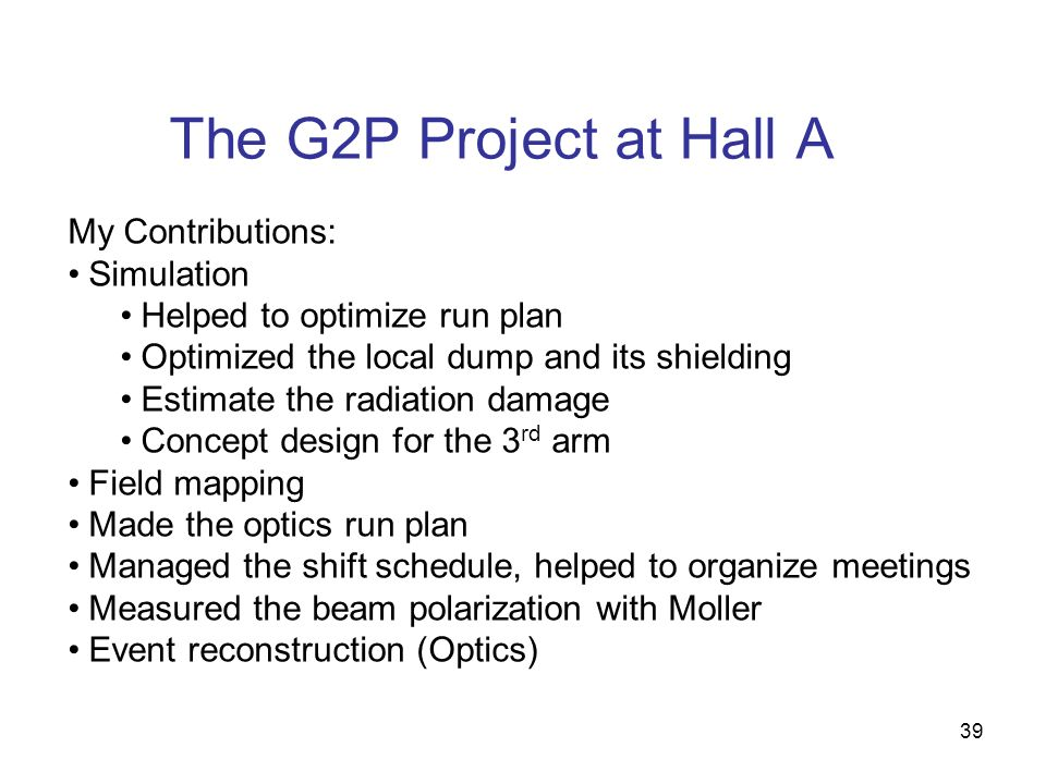 The G2P Project at Hall A 39 My Contributions: Simulation Helped to optimize run plan Optimized the local dump and its shielding Estimate the radiation damage Concept design for the 3 rd arm Field mapping Made the optics run plan Managed the shift schedule, helped to organize meetings Measured the beam polarization with Moller Event reconstruction (Optics)
