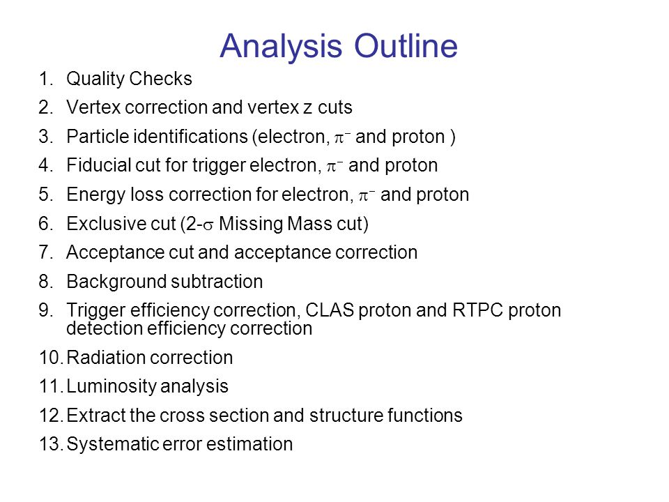 Analysis Outline 1.Quality Checks 2.Vertex correction and vertex z cuts 3.Particle identifications (electron, and proton ) 4.Fiducial cut for trigger electron, and proton 5.Energy loss correction for electron, and proton 6.Exclusive cut (2- Missing Mass cut) 7.Acceptance cut and acceptance correction 8.Background subtraction 9.Trigger efficiency correction, CLAS proton and RTPC proton detection efficiency correction 10.Radiation correction 11.Luminosity analysis 12.Extract the cross section and structure functions 13.Systematic error estimation