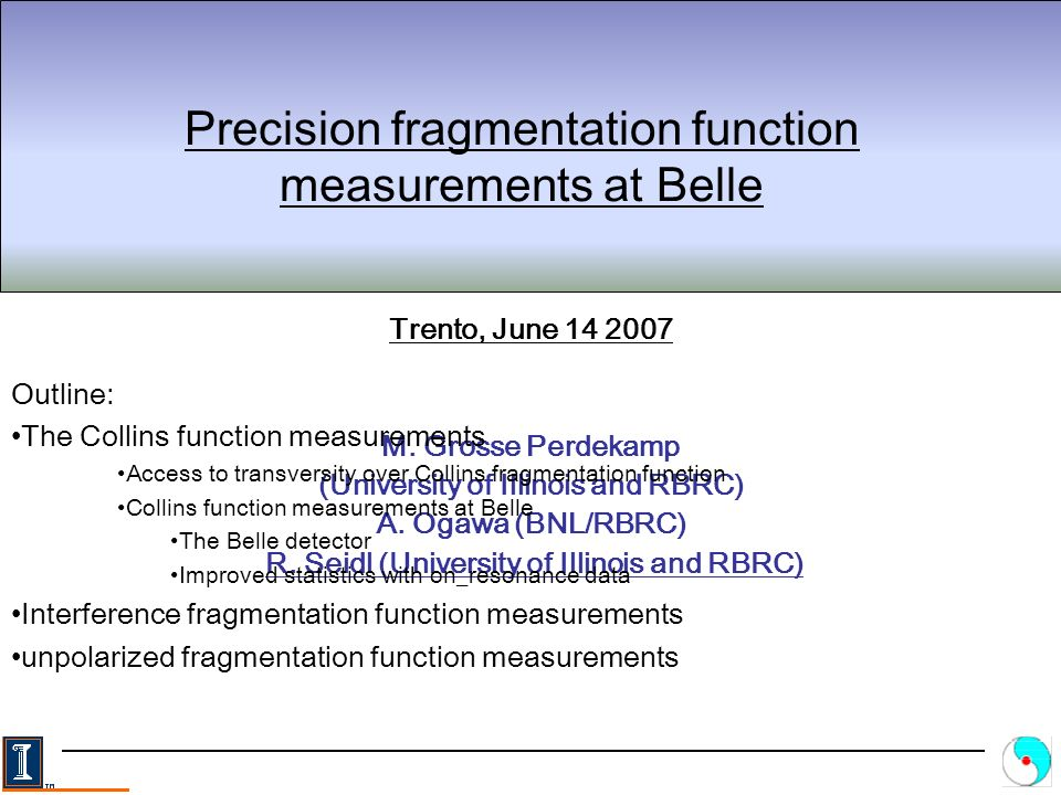 R.Seidl: Fragmentation function measurements at Belle2 Trento, June 14 th SIDIS experiments (HERMES and COMPASS, eRHIC) measure q(x) together with either Collins Fragmentation function or Interference Fragmentation function Towards a global transversity analysis RHIC measures the same combinations of quark Distribution (DF) and Fragmentation Functions (FF) plus unpolarized DF q(x) There are always 2 unknown functions involved which cannot be measured independently Spin dependent Fragmentation function analysis in e + e - Annihilation yields information on the Collins and the Interference Fragmentation function .