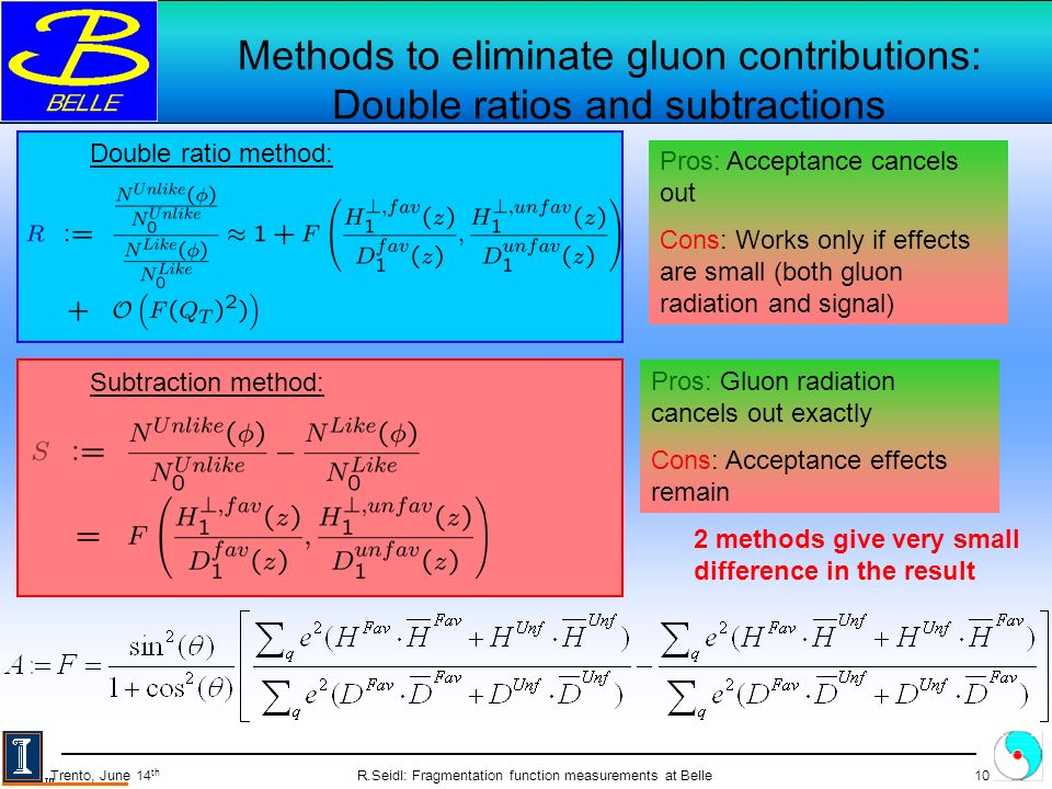 R.Seidl: Fragmentation function measurements at Belle10 Trento, June 14 th Methods to eliminate gluon contributions: Double ratios and subtractions Double ratio method: Subtraction method: Pros: Acceptance cancels out Cons: Works only if effects are small (both gluon radiation and signal) Pros: Gluon radiation cancels out exactly Cons: Acceptance effects remain 2 methods give very small difference in the result