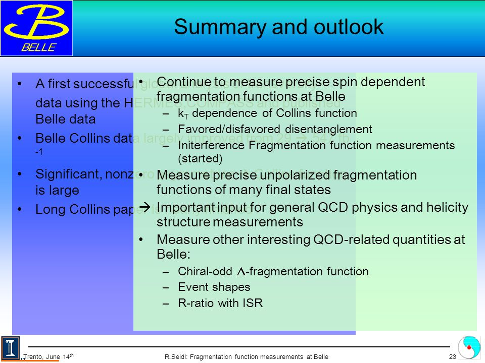 R.Seidl: Fragmentation function measurements at Belle23 Trento, June 14 th Summary and outlook A first successful global analysis of transversity data using the HERMES,COMPASS and published Belle data Belle Collins data largely improved from fb -1 Significant, nonzero asymmetries Collins function is large Long Collins paper is nearly finished Continue to measure precise spin dependent fragmentation functions at Belle –k T dependence of Collins function –Favored/disfavored disentanglement –Initerference Fragmentation function measurements (started) Measure precise unpolarized fragmentation functions of many final states Important input for general QCD physics and helicity structure measurements Measure other interesting QCD-related quantities at Belle: –Chiral-odd -fragmentation function –Event shapes –R-ratio with ISR