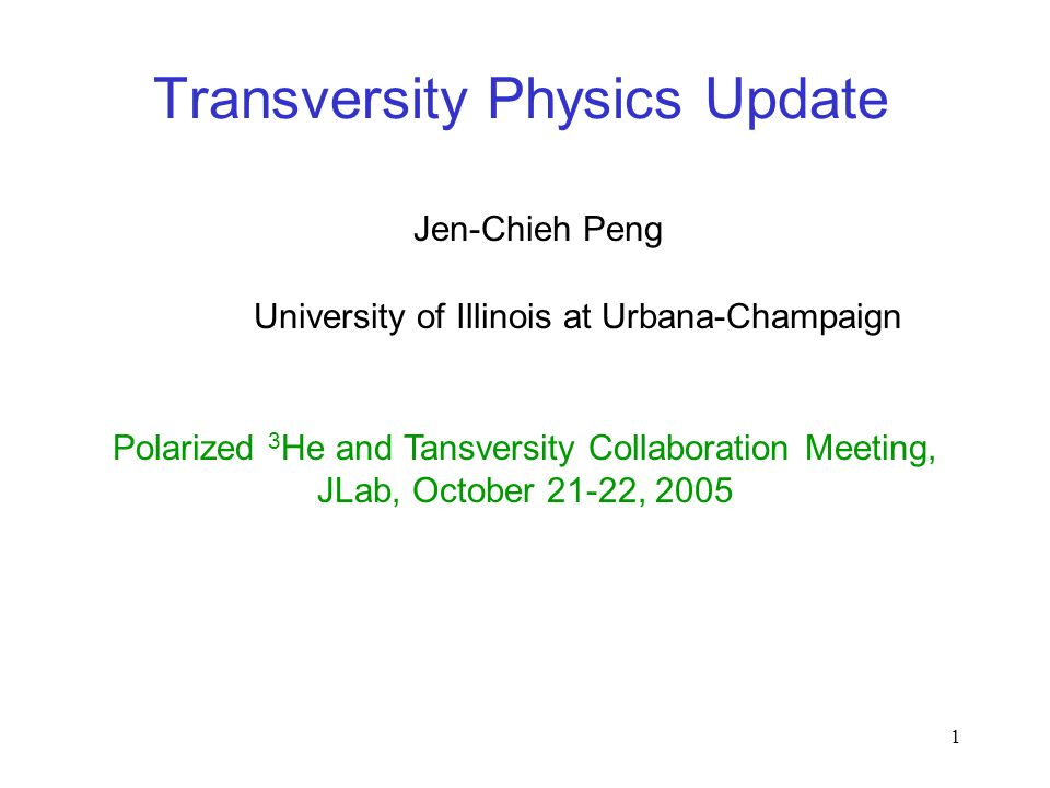 1 Transversity Physics Update Jen-Chieh Peng Polarized 3 He and Tansversity Collaboration Meeting, JLab, October 21-22, 2005 University of Illinois at Urbana-Champaign