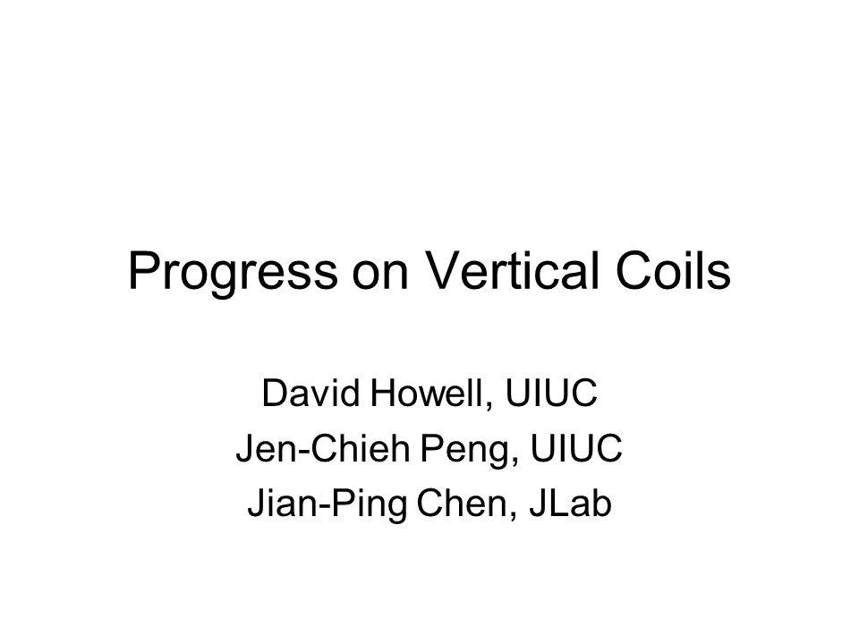 Progress on Vertical Coils David Howell, UIUC Jen-Chieh Peng, UIUC Jian-Ping Chen, JLab