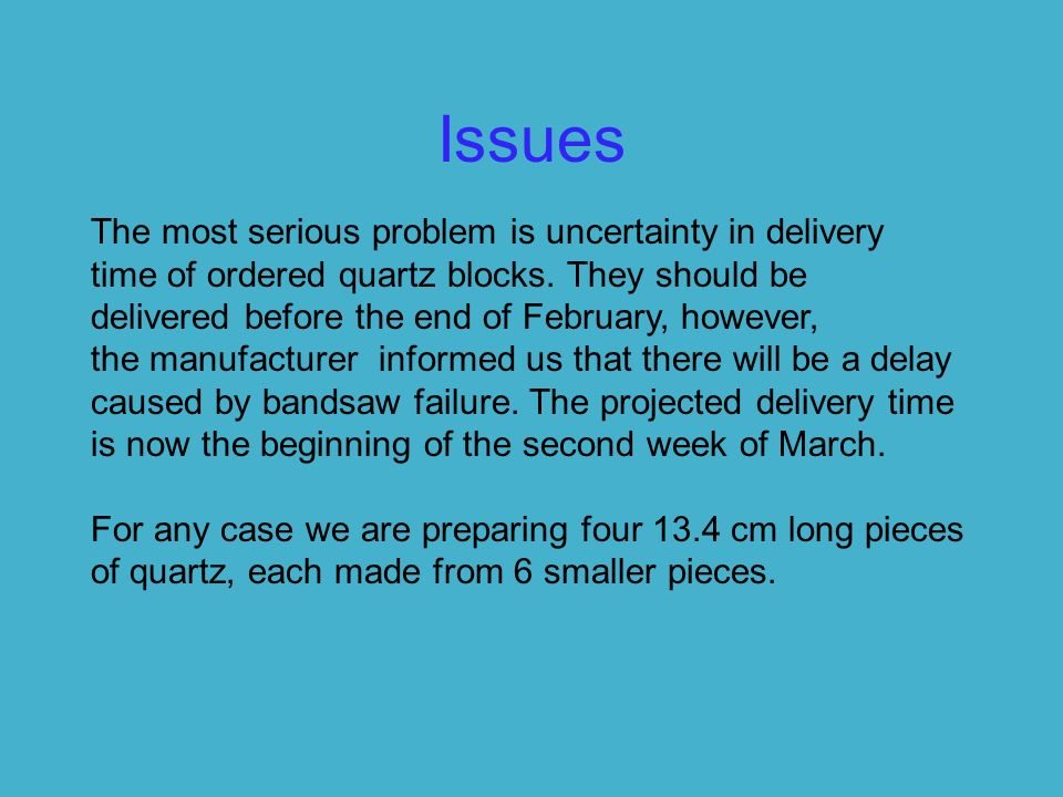 Issues The most serious problem is uncertainty in delivery time of ordered quartz blocks.