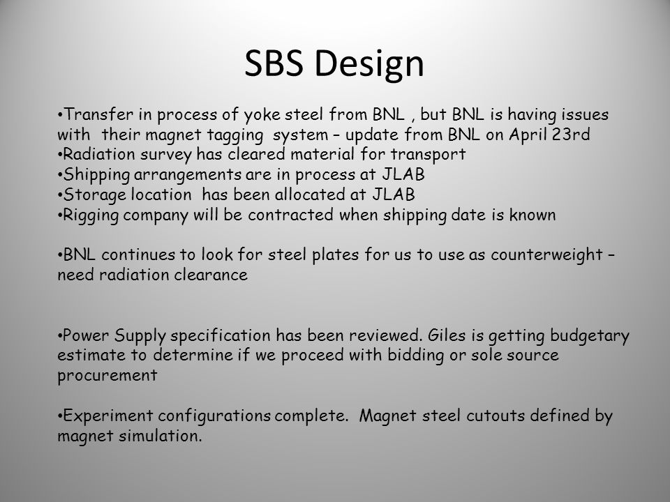 SBS Design Transfer in process of yoke steel from BNL, but BNL is having issues with their magnet tagging system – update from BNL on April 23rd Radiation survey has cleared material for transport Shipping arrangements are in process at JLAB Storage location has been allocated at JLAB Rigging company will be contracted when shipping date is known BNL continues to look for steel plates for us to use as counterweight – need radiation clearance Power Supply specification has been reviewed.