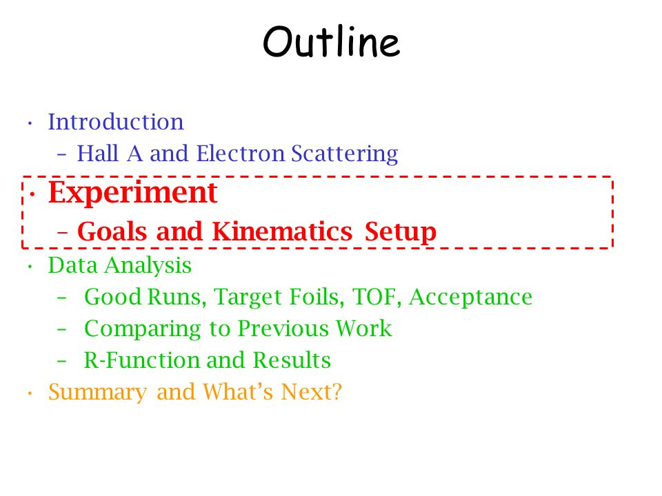 Outline Introduction –Hall A and Electron Scattering Experiment –Goals and Kinematics Setup Data Analysis – Good Runs, Target Foils, TOF, Acceptance – Comparing to Previous Work – R-Function and Results Summary and Whats Next